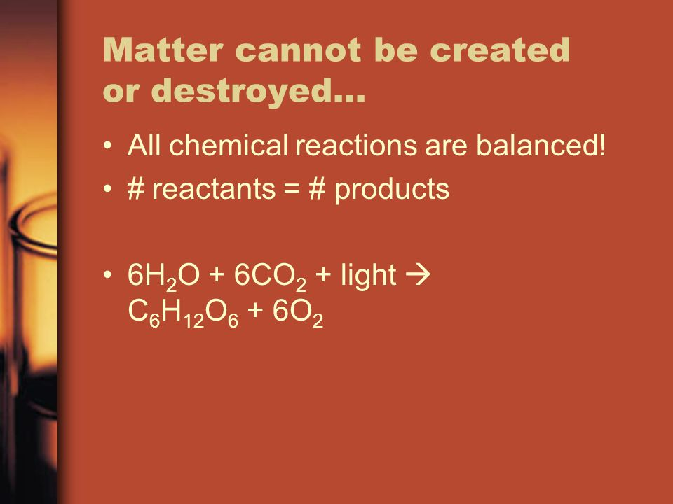 Matter cannot be created or destroyed… All chemical reactions are balanced.