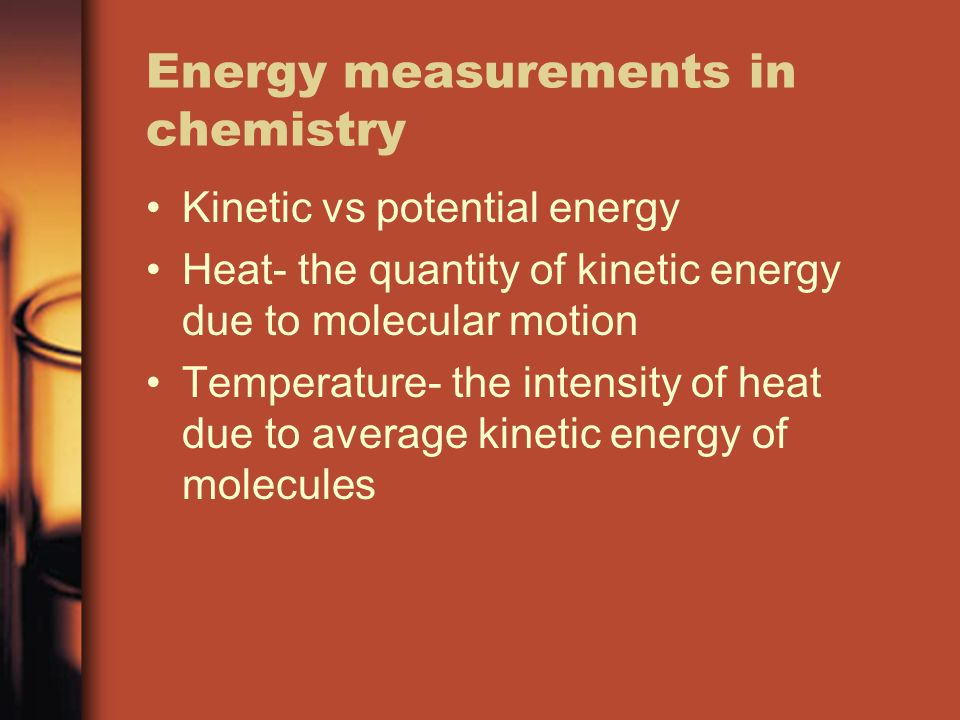 Energy measurements in chemistry Kinetic vs potential energy Heat- the quantity of kinetic energy due to molecular motion Temperature- the intensity of heat due to average kinetic energy of molecules