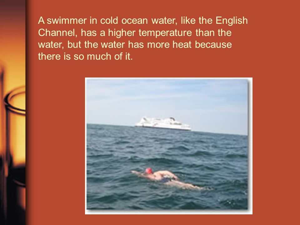 A swimmer in cold ocean water, like the English Channel, has a higher temperature than the water, but the water has more heat because there is so much of it.
