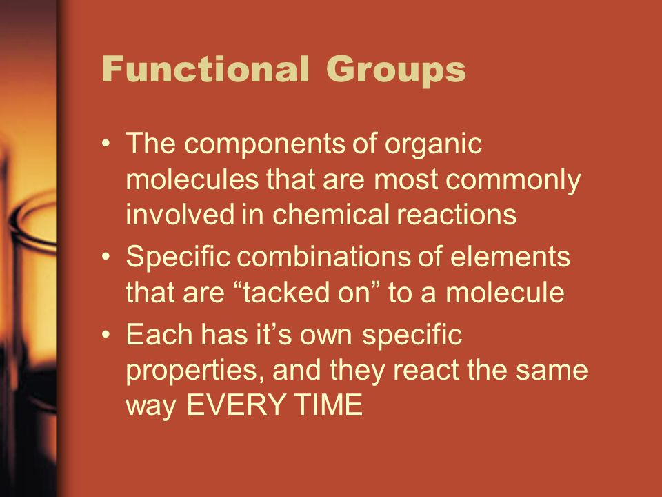 Functional Groups The components of organic molecules that are most commonly involved in chemical reactions Specific combinations of elements that are tacked on to a molecule Each has its own specific properties, and they react the same way EVERY TIME