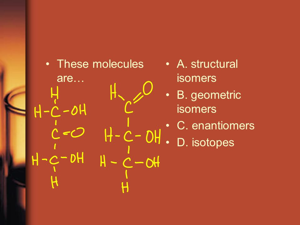 These molecules are… A. structural isomers B. geometric isomers C. enantiomers D. isotopes