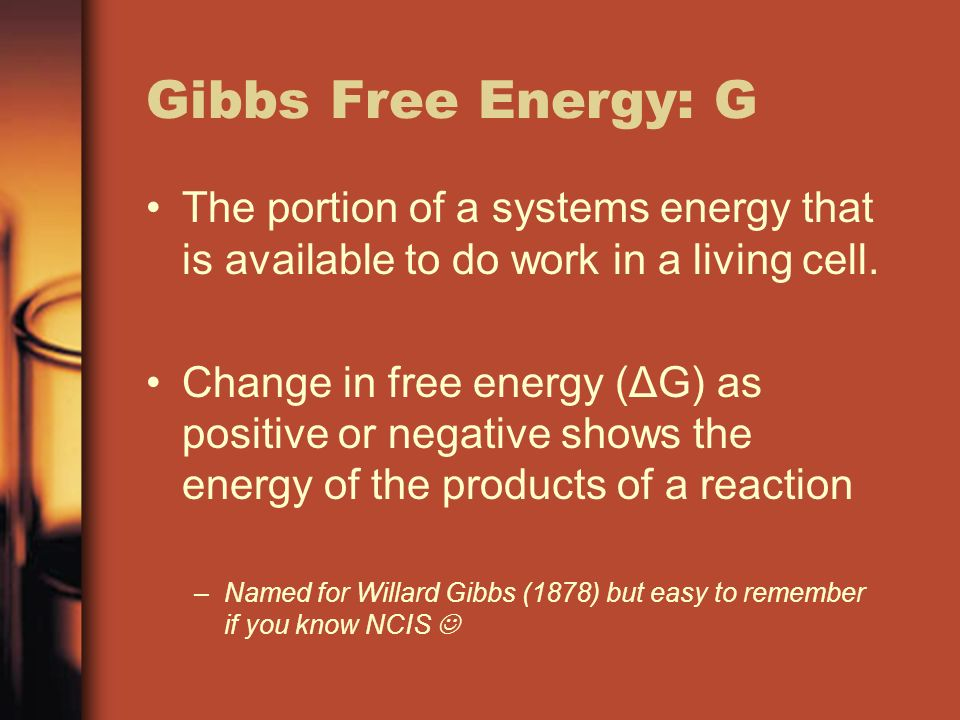 Gibbs Free Energy: G The portion of a systems energy that is available to do work in a living cell.