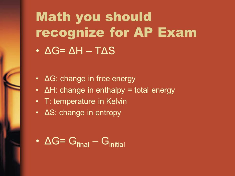 Math you should recognize for AP Exam ΔG= ΔH – TΔS ΔG: change in free energy ΔH: change in enthalpy = total energy T: temperature in Kelvin ΔS: change in entropy ΔG= G final – G initial