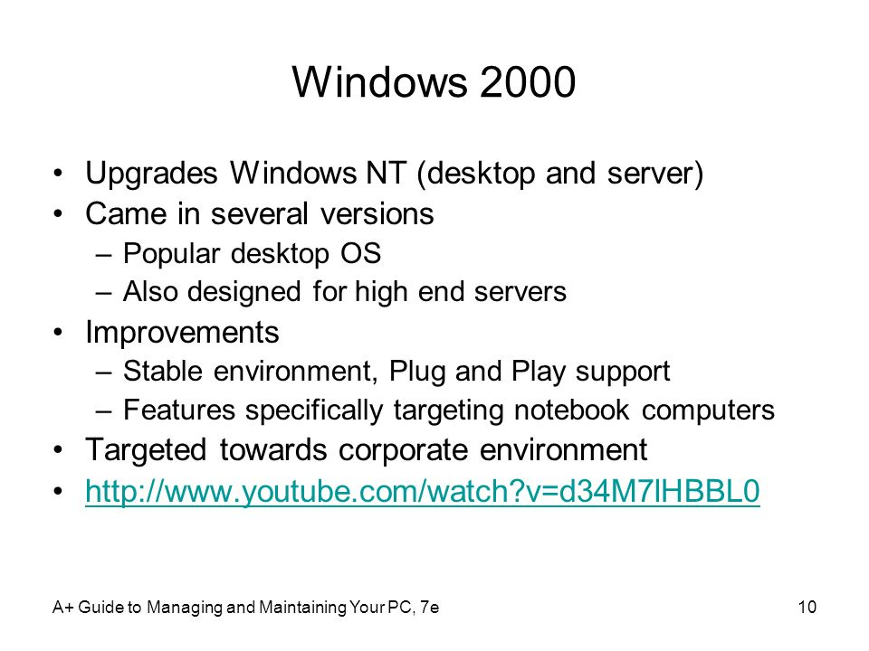 A+ Guide to Managing and Maintaining Your PC, 7e10 Windows 2000 Upgrades Windows NT (desktop and server) Came in several versions –Popular desktop OS