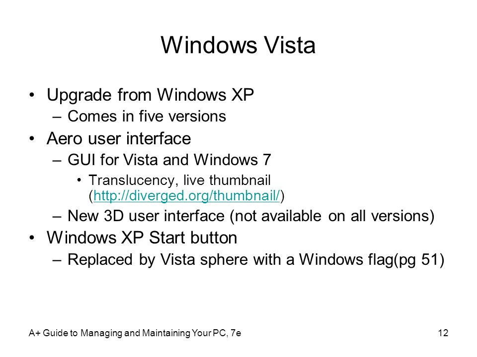 A+ Guide to Managing and Maintaining Your PC, 7e12 Windows Vista Upgrade from Windows XP –Comes in five versions Aero user interface –GUI for Vista an