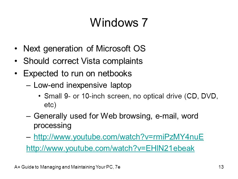 A+ Guide to Managing and Maintaining Your PC, 7e13 Windows 7 Next generation of Microsoft OS Should correct Vista complaints Expected to run on netboo