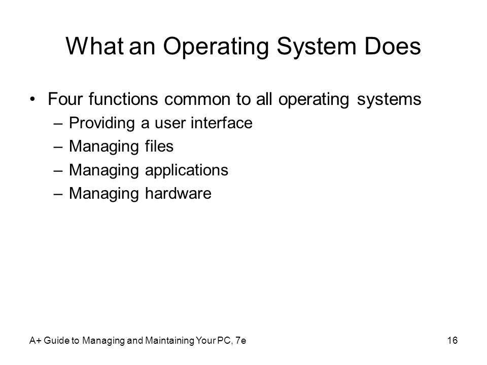 A+ Guide to Managing and Maintaining Your PC, 7e16 What an Operating System Does Four functions common to all operating systems –Providing a user inte