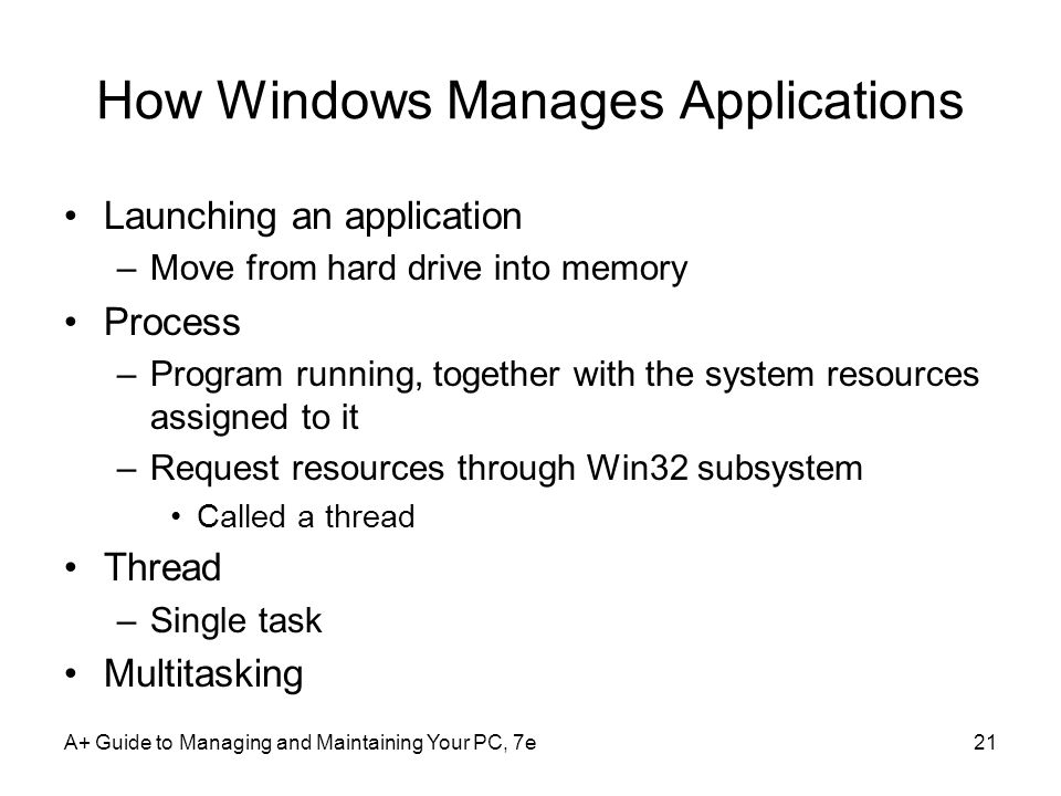 A+ Guide to Managing and Maintaining Your PC, 7e21 How Windows Manages Applications Launching an application –Move from hard drive into memory Process