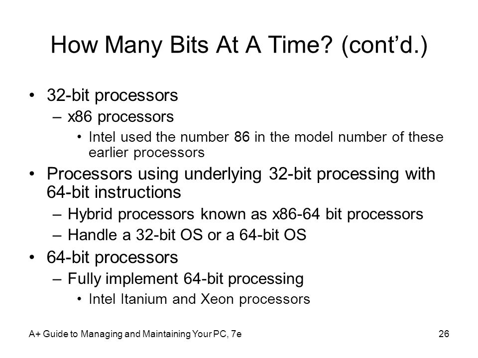 A+ Guide to Managing and Maintaining Your PC, 7e26 How Many Bits At A Time? (contd.) 32-bit processors –x86 processors Intel used the number 86 in the