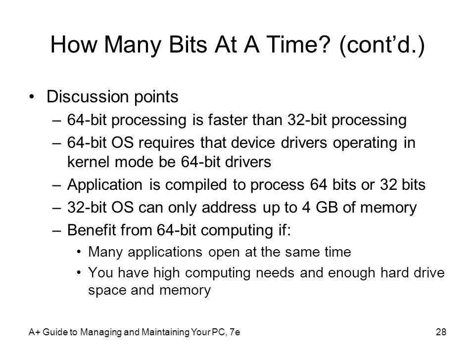 How Many Bits At A Time? (contd.) Discussion points –64-bit processing is faster than 32-bit processing –64-bit OS requires that device drivers operat