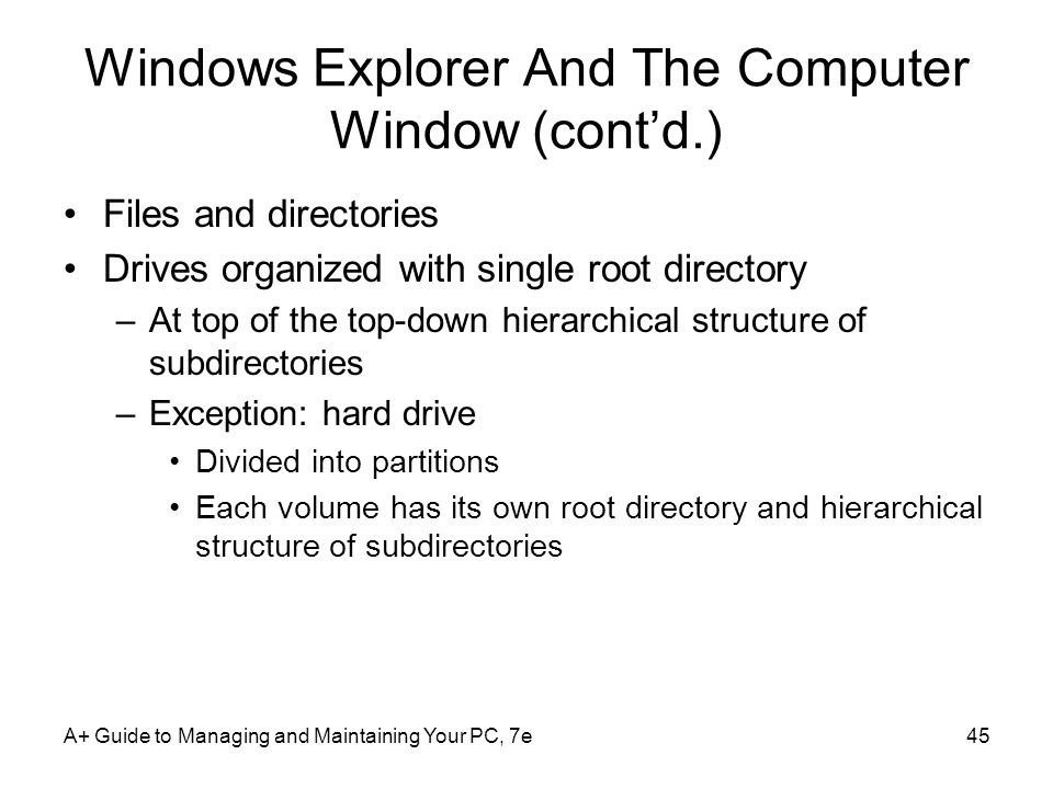 A+ Guide to Managing and Maintaining Your PC, 7e45 Windows Explorer And The Computer Window (contd.) Files and directories Drives organized with singl