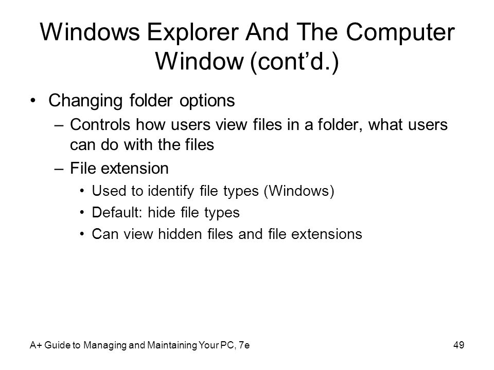 A+ Guide to Managing and Maintaining Your PC, 7e49 Windows Explorer And The Computer Window (contd.) Changing folder options –Controls how users view