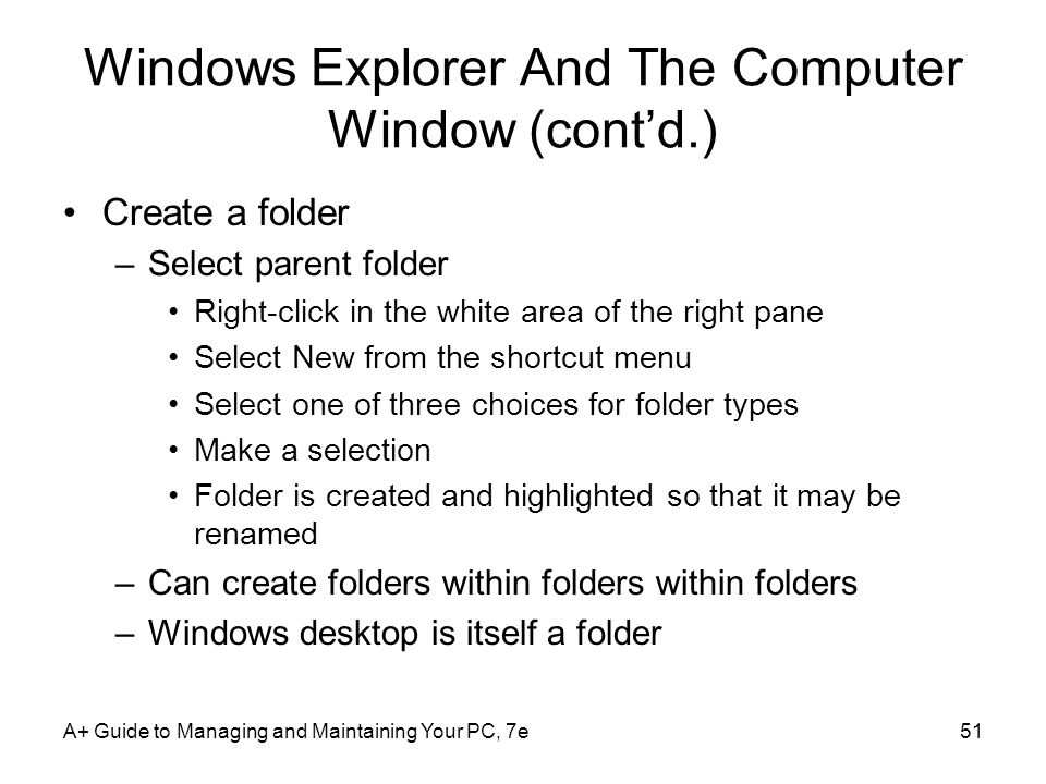 A+ Guide to Managing and Maintaining Your PC, 7e51 Windows Explorer And The Computer Window (contd.) Create a folder –Select parent folder Right-click