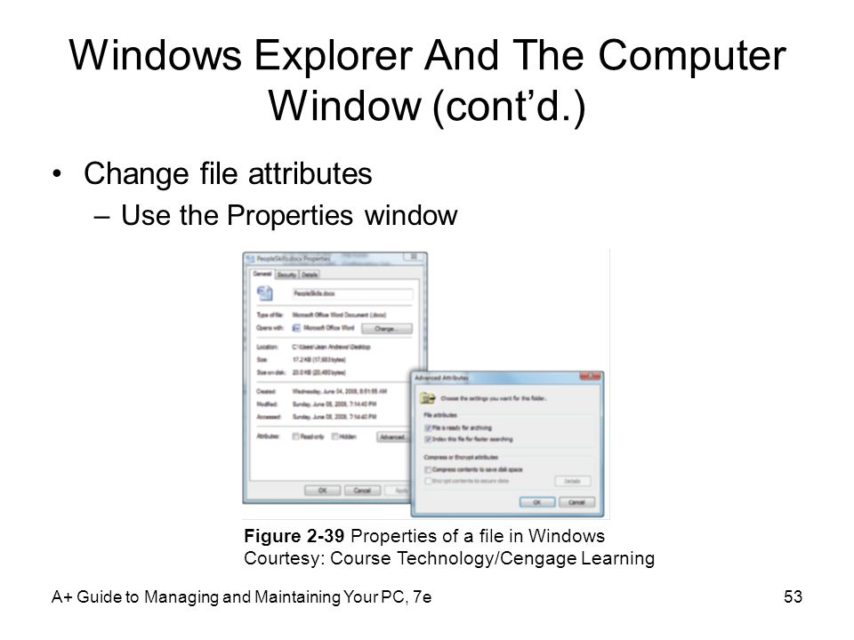 A+ Guide to Managing and Maintaining Your PC, 7e53 Windows Explorer And The Computer Window (contd.) Change file attributes –Use the Properties window