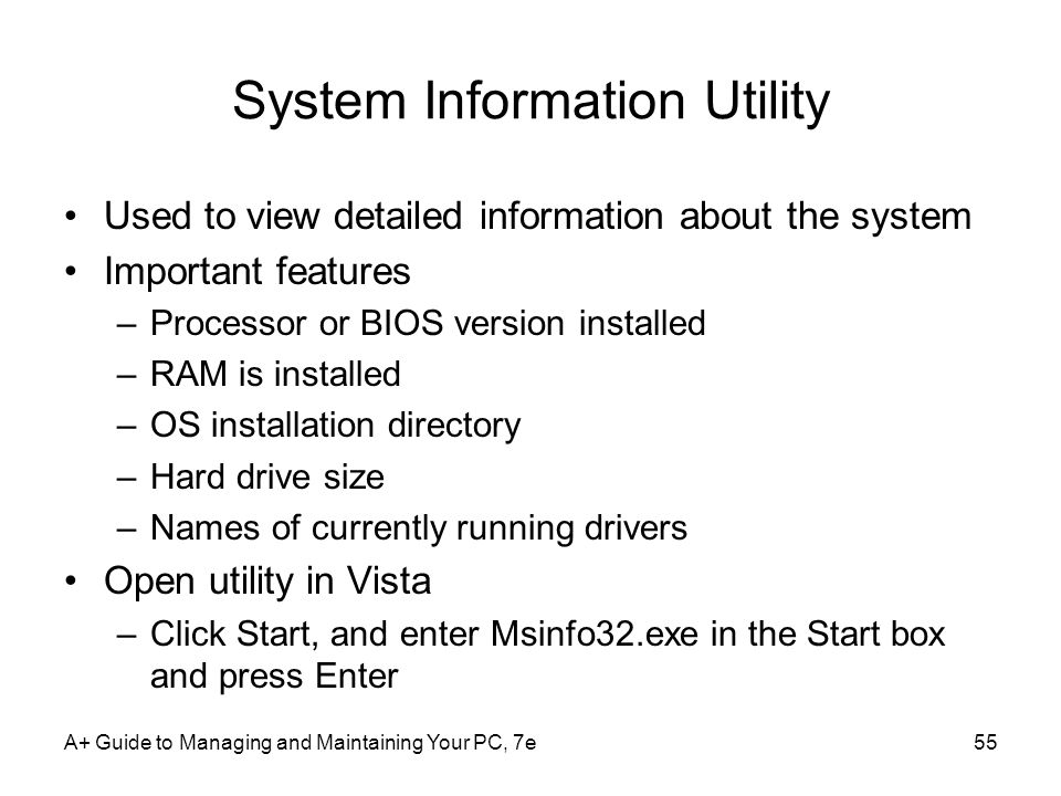 A+ Guide to Managing and Maintaining Your PC, 7e55 System Information Utility Used to view detailed information about the system Important features –P