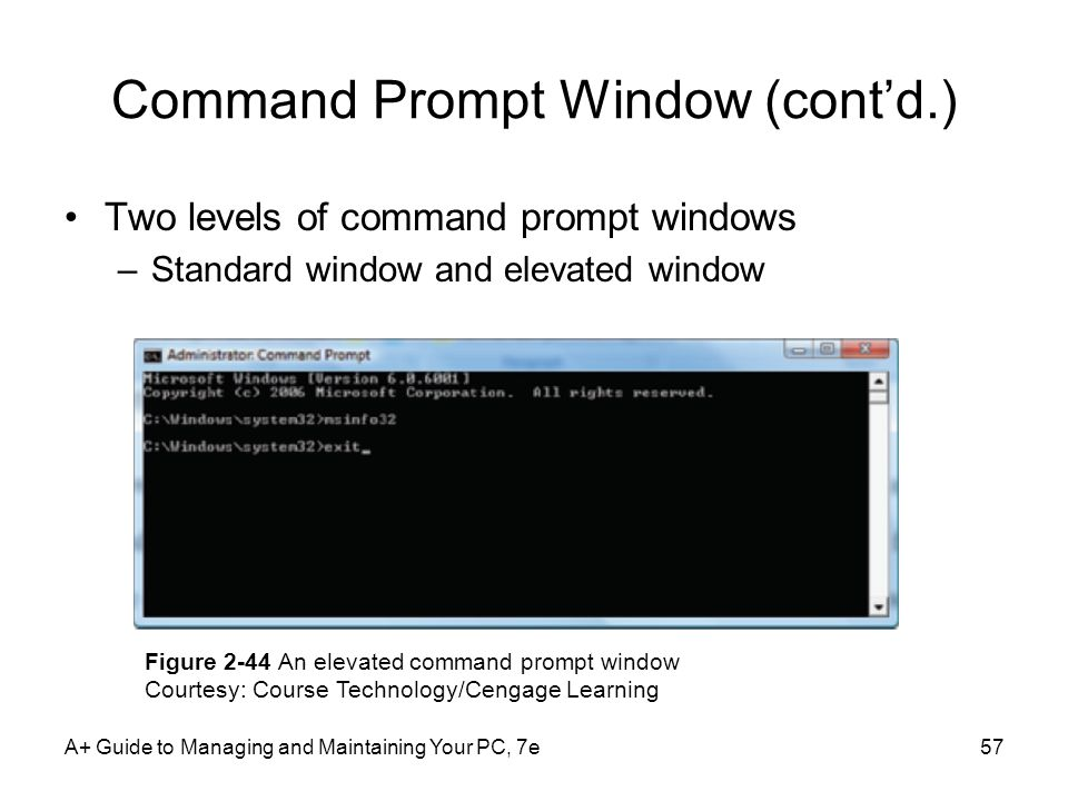 A+ Guide to Managing and Maintaining Your PC, 7e57 Command Prompt Window (contd.) Two levels of command prompt windows –Standard window and elevated w