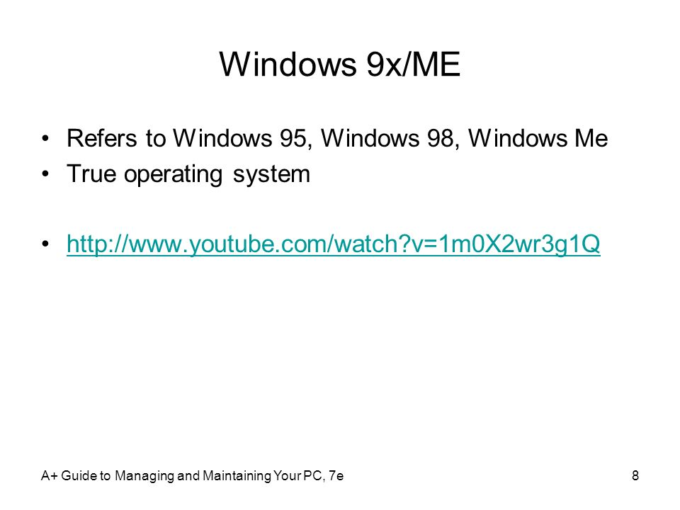 A+ Guide to Managing and Maintaining Your PC, 7e8 Windows 9x/ME Refers to Windows 95, Windows 98, Windows Me True operating system http://www.youtube.