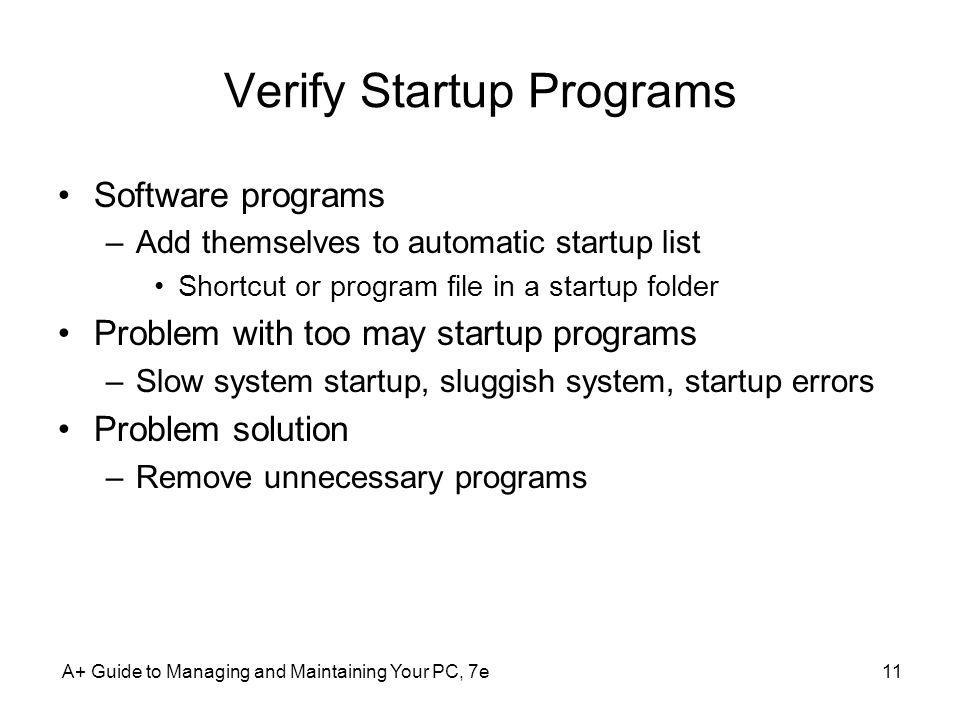 A+ Guide to Managing and Maintaining Your PC, 7e11 Verify Startup Programs Software programs –Add themselves to automatic startup list Shortcut or pro