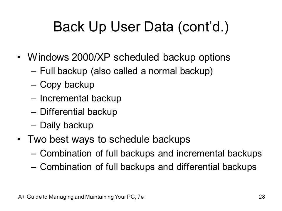 A+ Guide to Managing and Maintaining Your PC, 7e28 Back Up User Data (contd.) Windows 2000/XP scheduled backup options –Full backup (also called a nor
