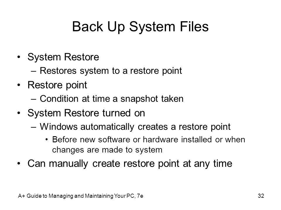 Back Up System Files System Restore –Restores system to a restore point Restore point –Condition at time a snapshot taken System Restore turned on –Wi