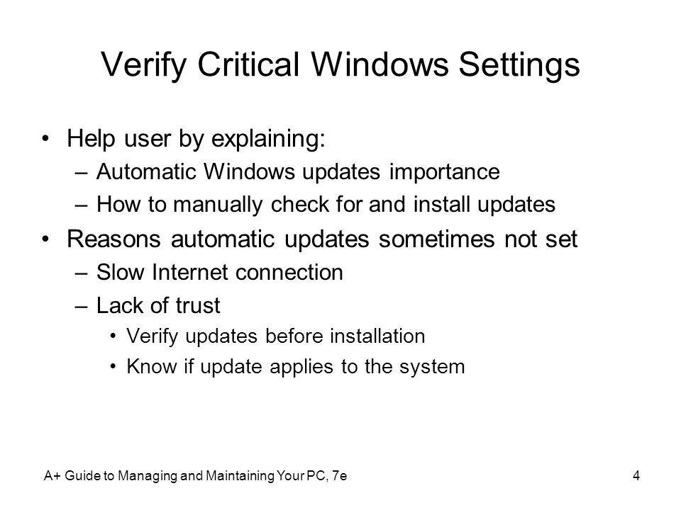 A+ Guide to Managing and Maintaining Your PC, 7e4 Verify Critical Windows Settings Help user by explaining: –Automatic Windows updates importance –How