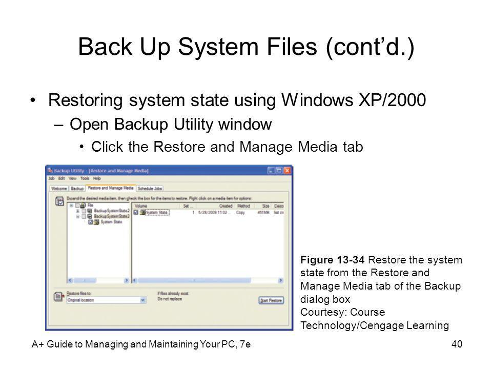 A+ Guide to Managing and Maintaining Your PC, 7e40 Back Up System Files (contd.) Restoring system state using Windows XP/2000 –Open Backup Utility win