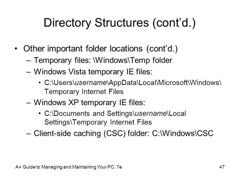 A+ Guide to Managing and Maintaining Your PC, 7e47 Directory Structures (contd.) Other important folder locations (contd.) –Temporary files: \Windows\