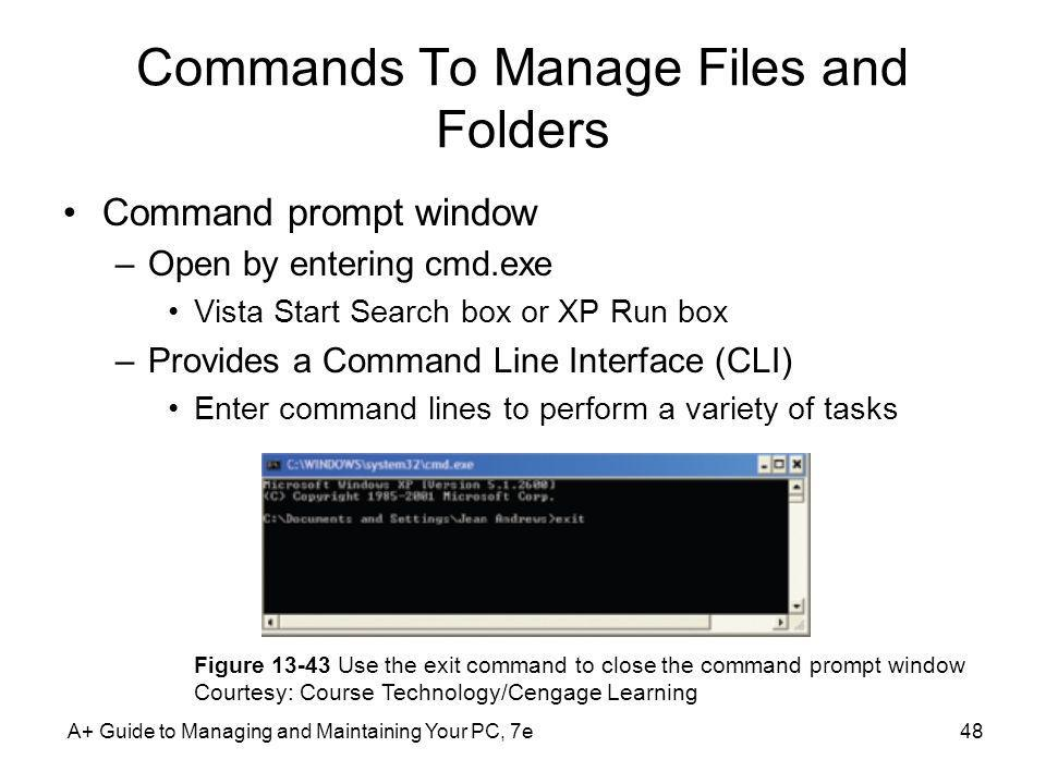 Commands To Manage Files and Folders Command prompt window –Open by entering cmd.exe Vista Start Search box or XP Run box –Provides a Command Line Int
