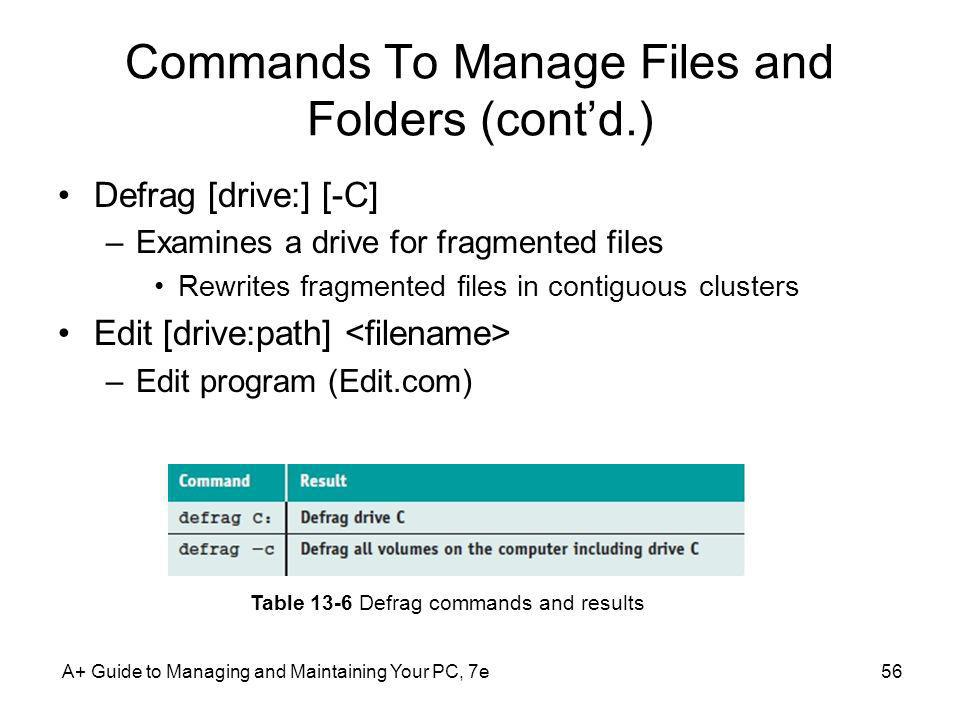 A+ Guide to Managing and Maintaining Your PC, 7e56 Commands To Manage Files and Folders (contd.) Defrag [drive:] [-C] –Examines a drive for fragmented