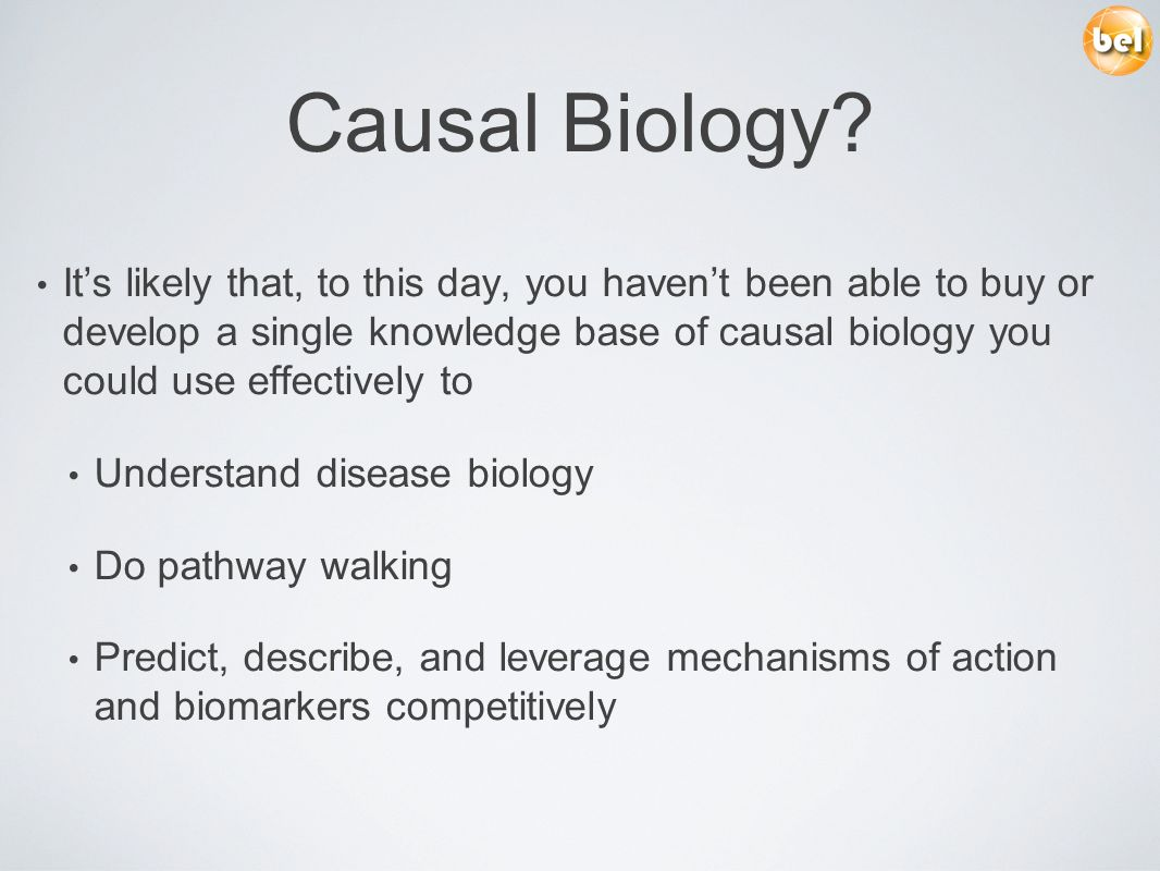 Causal Biology? Its likely that, to this day, you havent been able to buy or develop a single knowledge base of causal biology you could use effective
