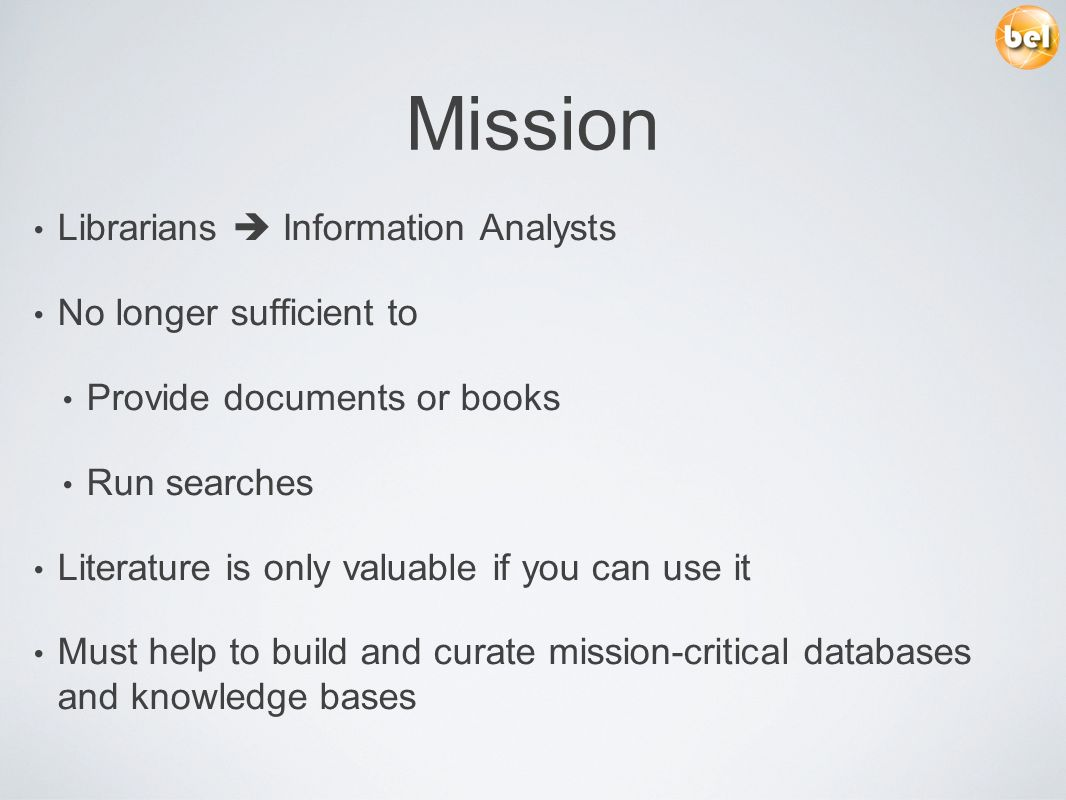 Mission Librarians Information Analysts No longer sufficient to Provide documents or books Run searches Literature is only valuable if you can use it