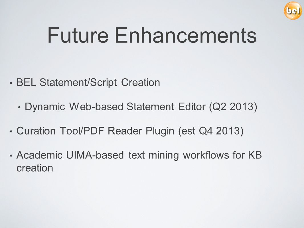 Future Enhancements BEL Statement/Script Creation Dynamic Web-based Statement Editor (Q2 2013) Curation Tool/PDF Reader Plugin (est Q4 2013) Academic