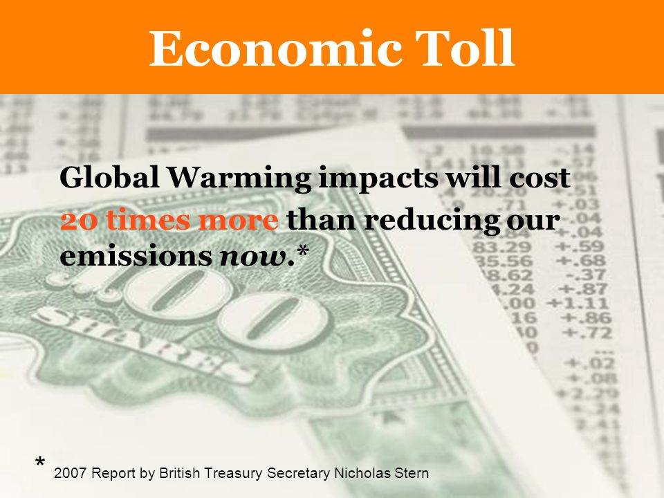 The Economic Toll Global Warming impacts will cost 20 times more than reducing our emissions now.* * 2007 Report by British Treasury Secretary Nicholas Stern Economic Toll