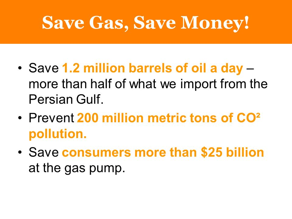 Save 1.2 million barrels of oil a day – more than half of what we import from the Persian Gulf.