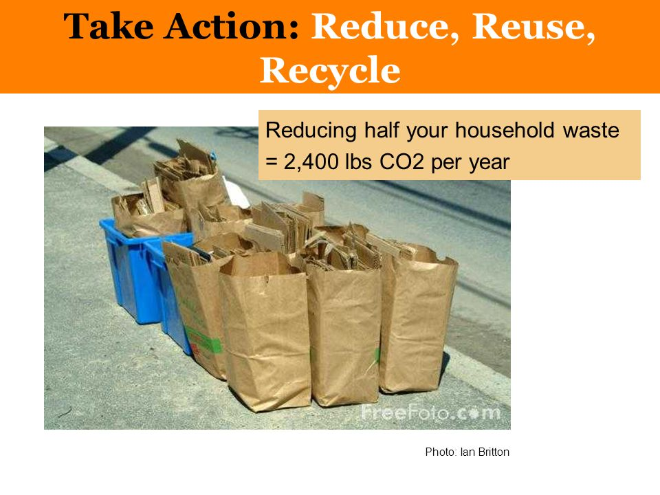 Take Action: Reduce, Reuse, Recycle Photo: Ian Britton Reducing half your household waste = 2,400 lbs CO2 per year
