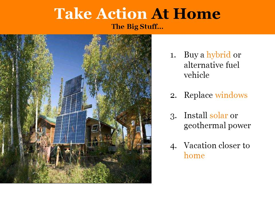 Take Action At Home The Big Stuff… 1.Buy a hybrid or alternative fuel vehicle 2.Replace windows 3.Install solar or geothermal power 4.Vacation closer to home