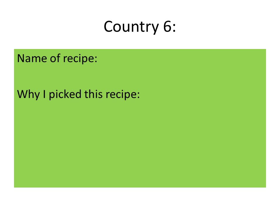 Country 6: Name of recipe: Why I picked this recipe: