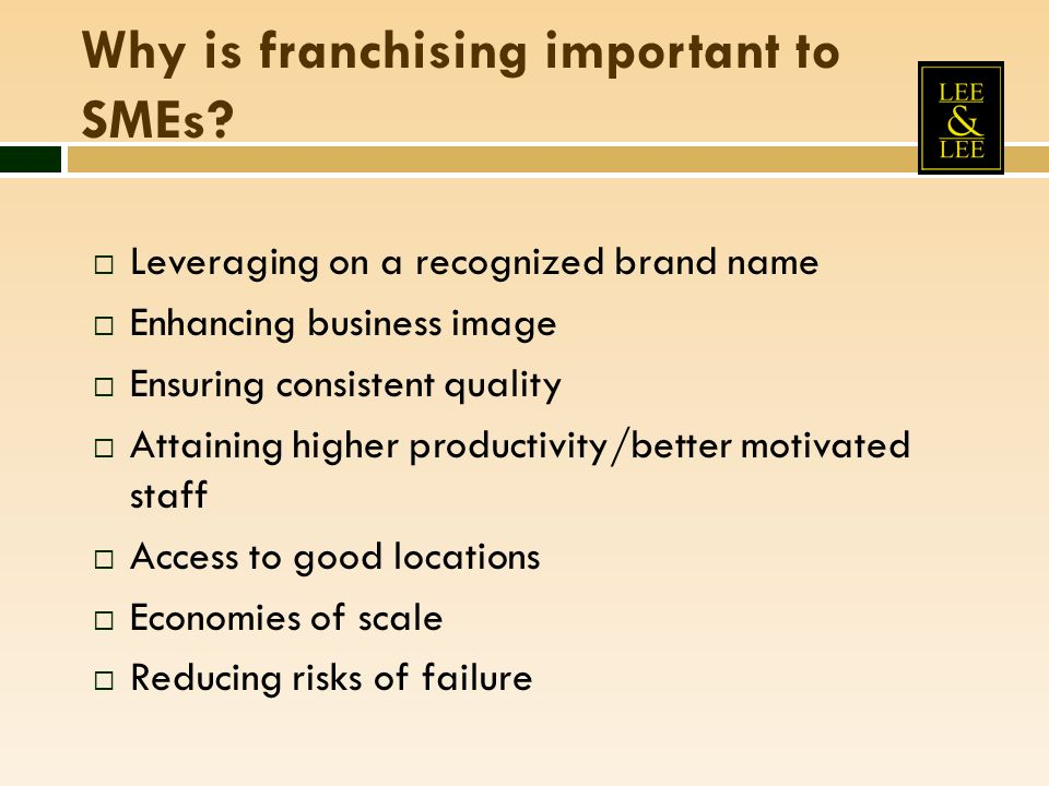 Why is franchising important to SMEs? Leveraging on a recognized brand name Enhancing business image Ensuring consistent quality Attaining higher prod