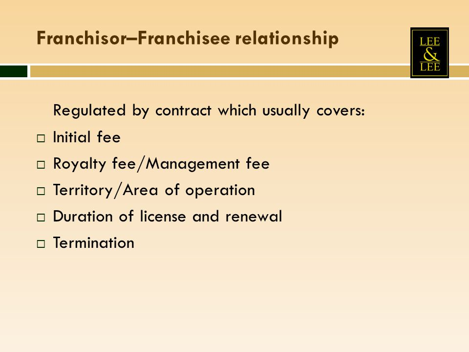 Franchisor–Franchisee relationship Regulated by contract which usually covers: Initial fee Royalty fee/Management fee Territory/Area of operation Dura