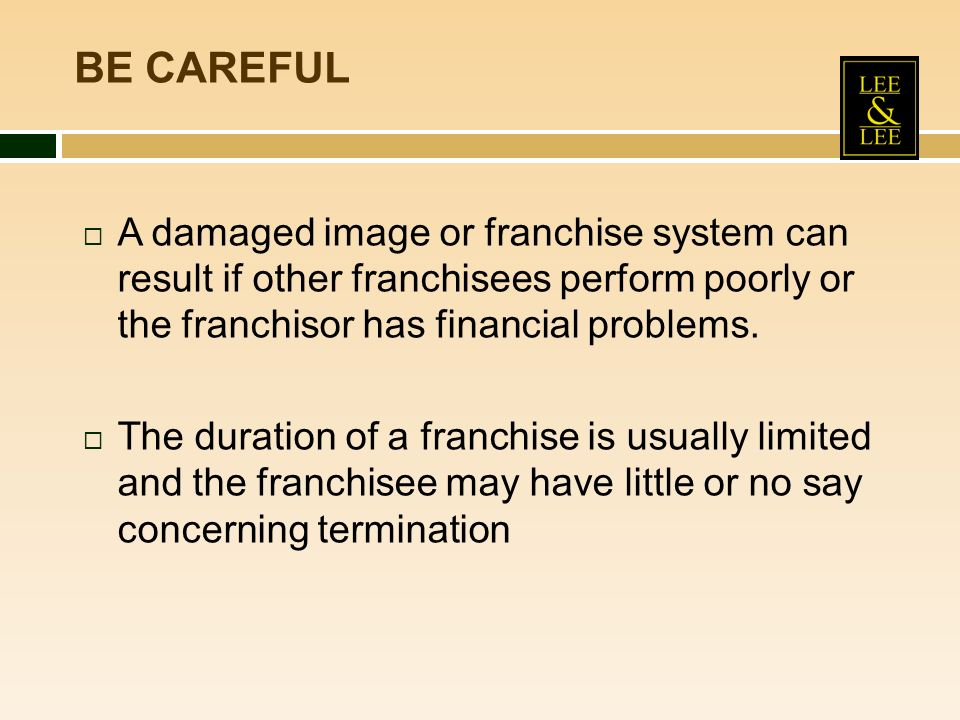 A damaged image or franchise system can result if other franchisees perform poorly or the franchisor has financial problems. The duration of a franchi