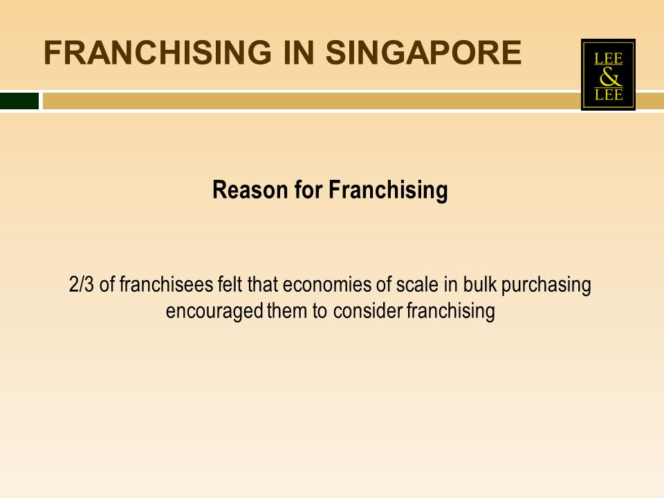 FRANCHISING IN SINGAPORE Reason for Franchising 2/3 of franchisees felt that economies of scale in bulk purchasing encouraged them to consider franchi