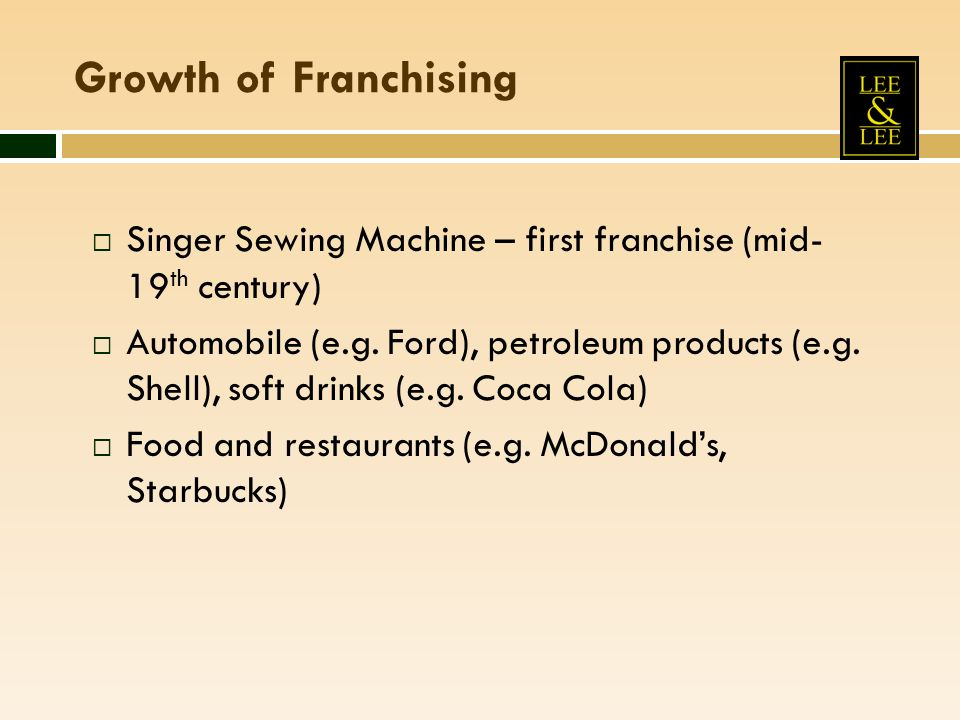 Growth of Franchising Singer Sewing Machine – first franchise (mid- 19 th century) Automobile (e.g. Ford), petroleum products (e.g. Shell), soft drink