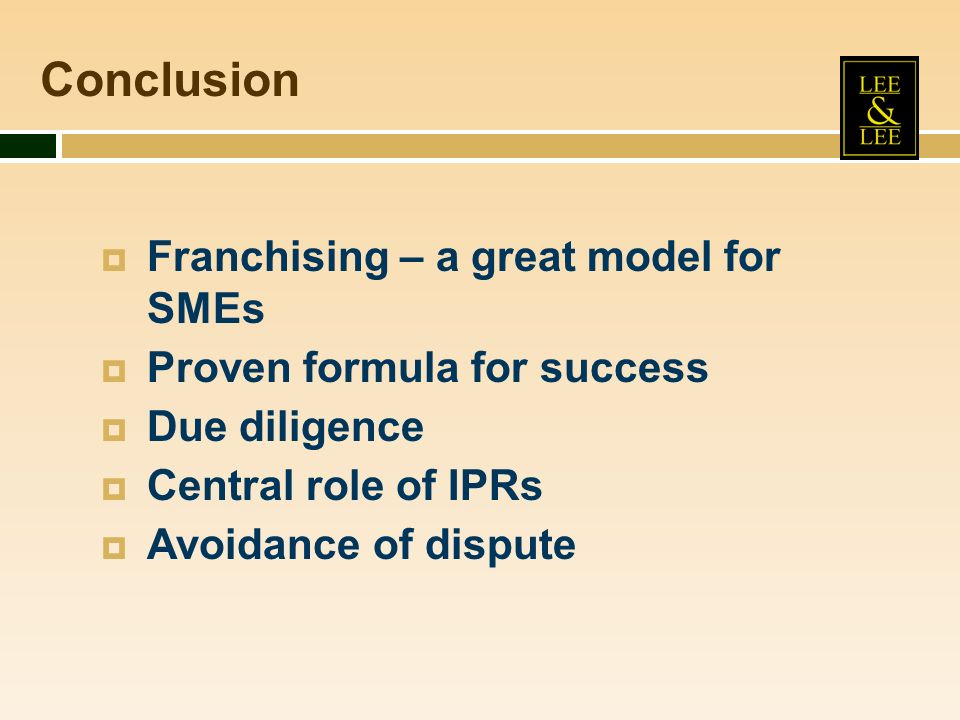 Franchising – a great model for SMEs Proven formula for success Due diligence Central role of IPRs Avoidance of dispute Conclusion