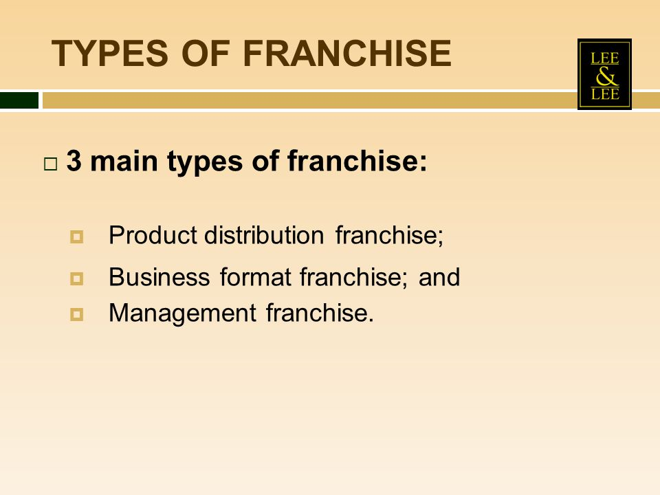 TYPES OF FRANCHISE 3 main types of franchise: Product distribution franchise; Business format franchise; and Management franchise.
