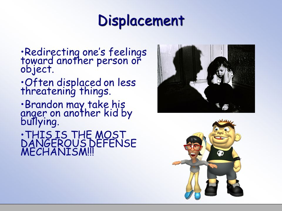 Displacement Redirecting ones feelings toward another person or object. Often displaced on less threatening things. Brandon may take his anger on anot