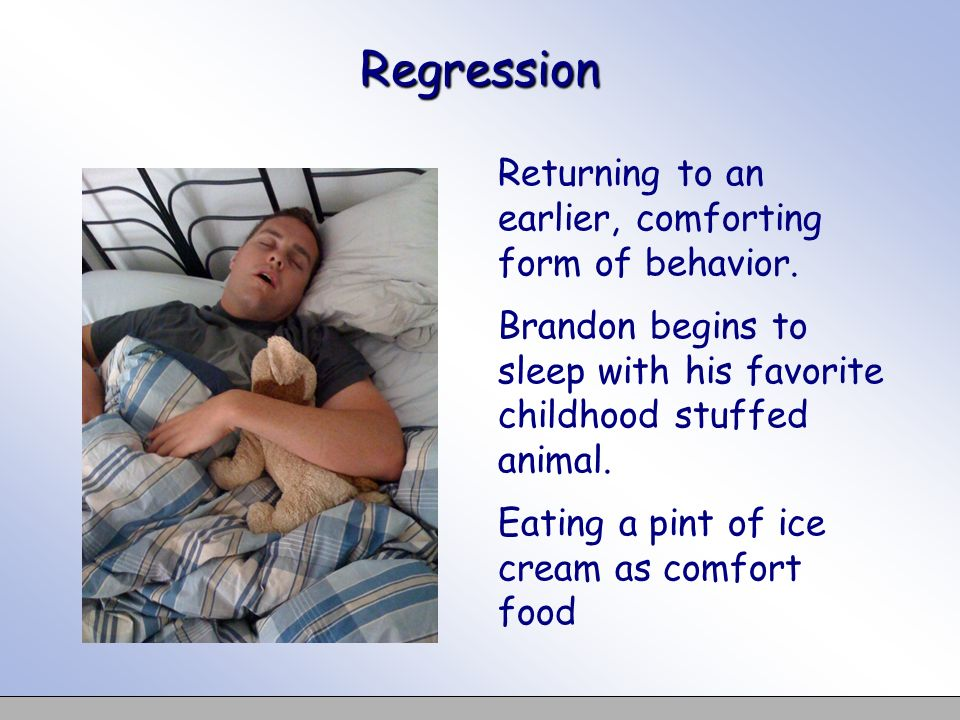 Regression Returning to an earlier, comforting form of behavior. Brandon begins to sleep with his favorite childhood stuffed animal. Eating a pint of
