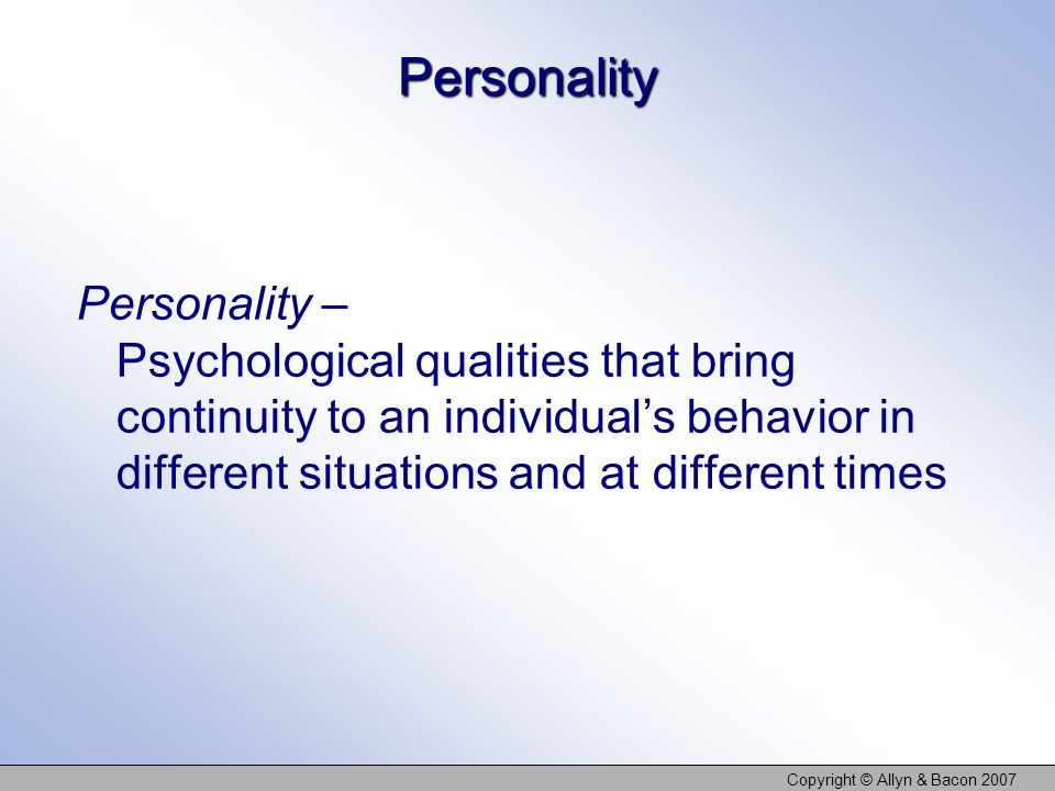 Copyright © Allyn & Bacon 2007 Personality Personality – Psychological qualities that bring continuity to an individuals behavior in different situations and at different times