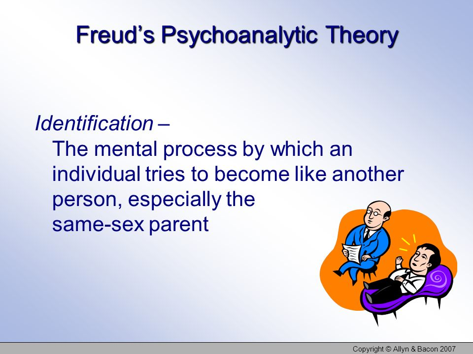 Copyright © Allyn & Bacon 2007 Freuds Psychoanalytic Theory Identification – The mental process by which an individual tries to become like another person, especially the same-sex parent