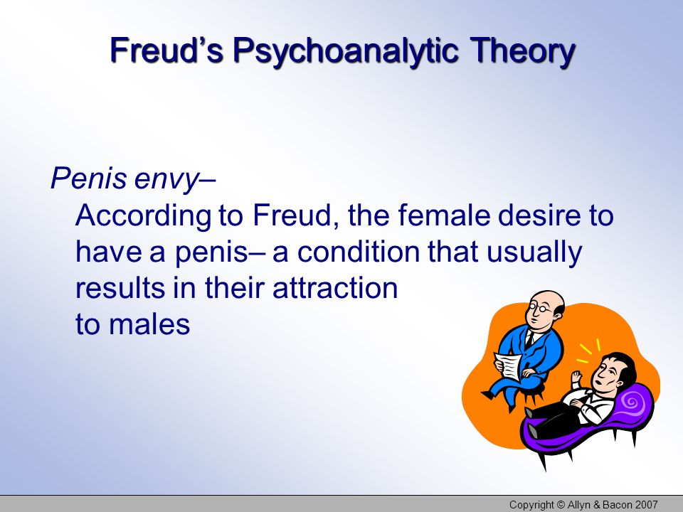 Copyright © Allyn & Bacon 2007 Freuds Psychoanalytic Theory Penis envy– According to Freud, the female desire to have a penis– a condition that usually results in their attraction to males
