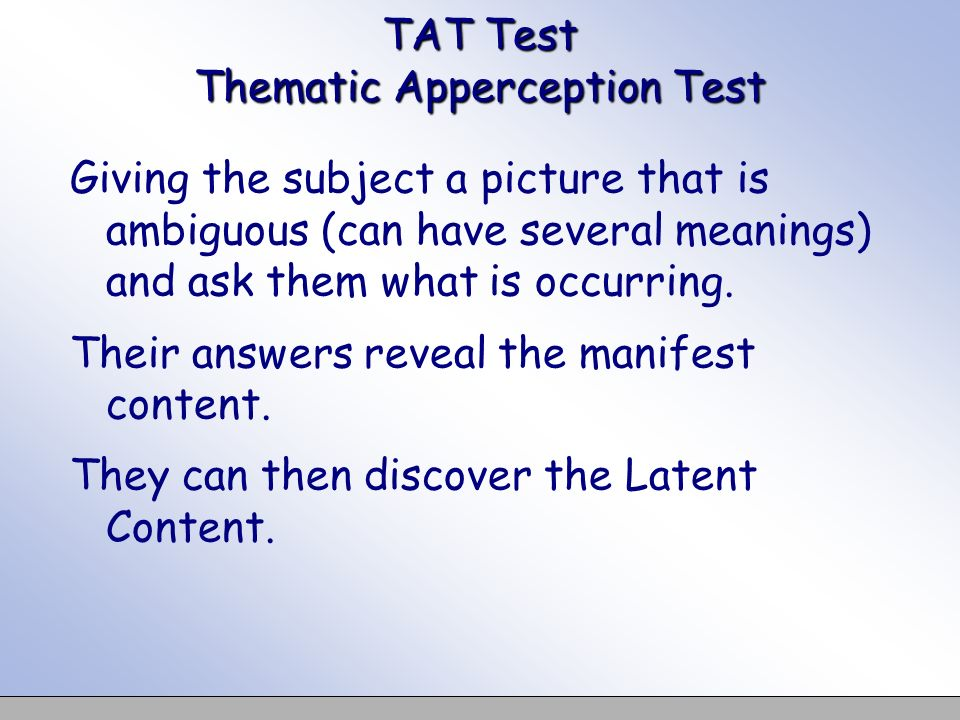 TAT Test Thematic Apperception Test Giving the subject a picture that is ambiguous (can have several meanings) and ask them what is occurring.